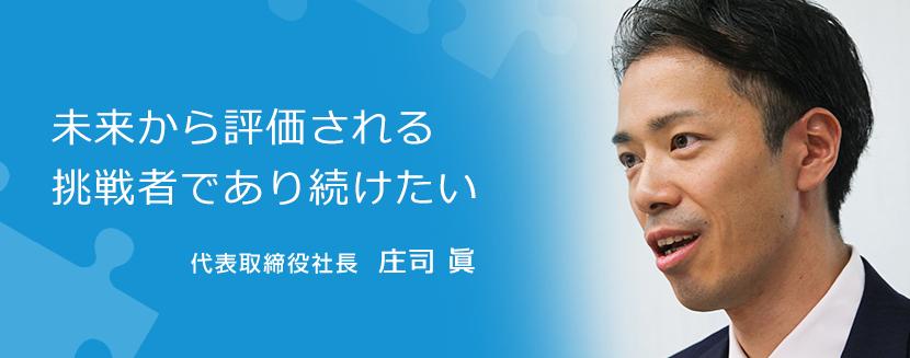 未来から評価される挑戦者であり続けたい 代表取締役社長  庄司 眞